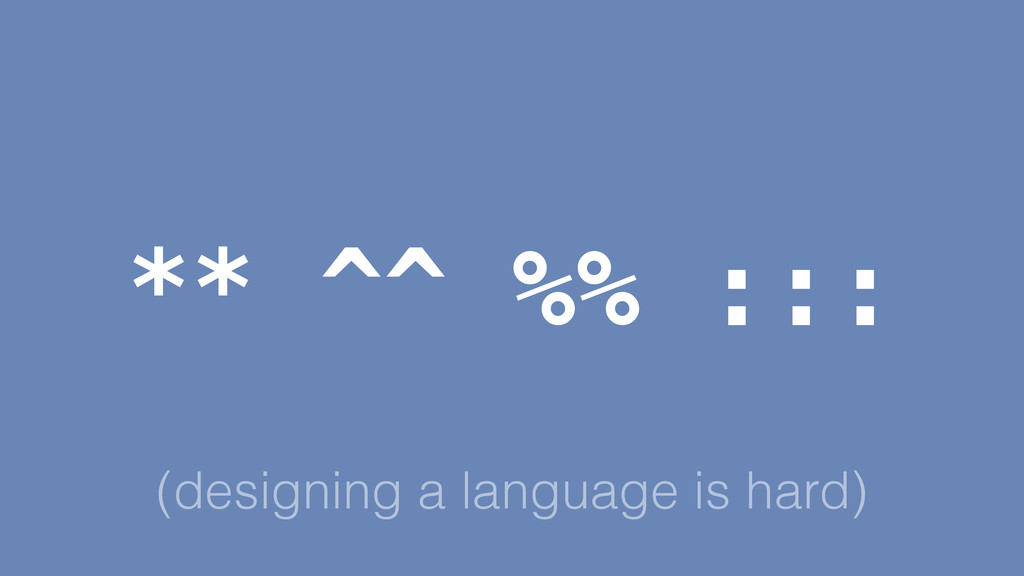 (designing a language is hard) ** ^^ %% :::