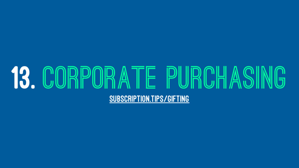 13. CORPORATE PURCHASING SUBSCRIPTION.TIPS/GIFT...