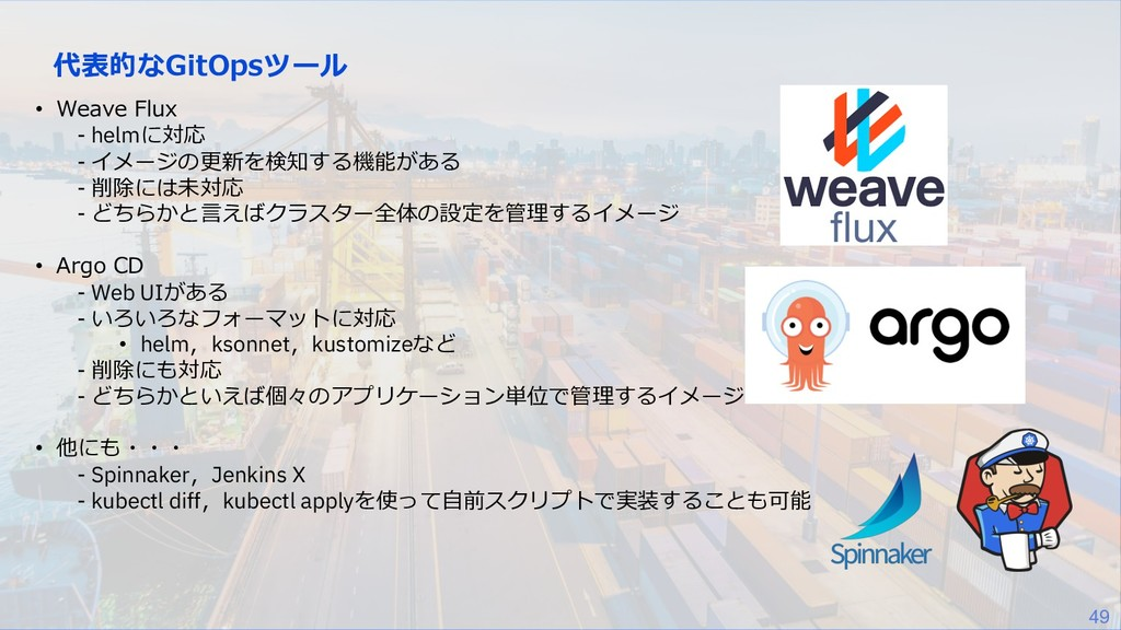 49 代表的なGitOpsツール • Weave Flux - helmに対応 - イメージの...