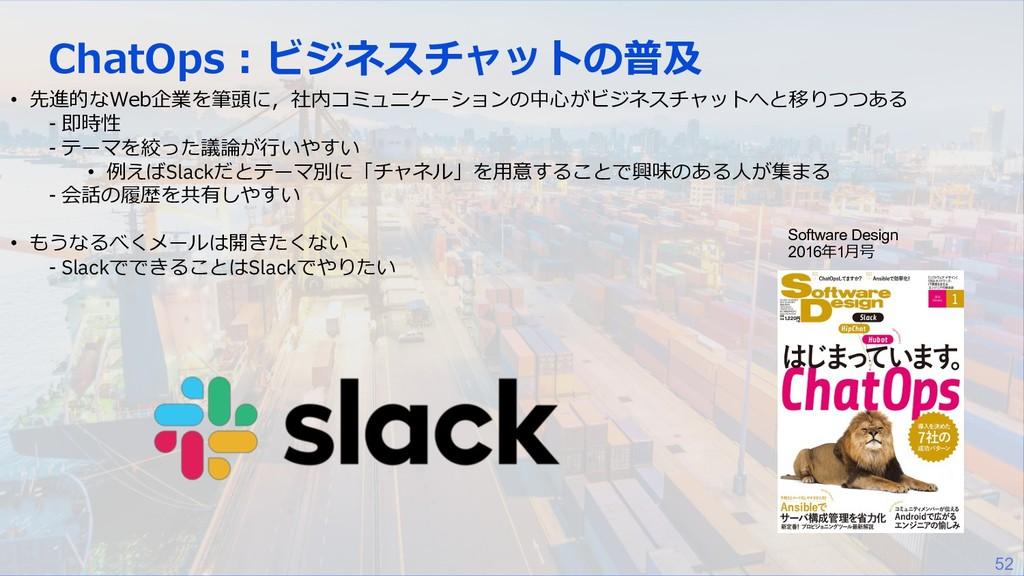 52 ChatOps︓ビジネスチャットの普及 • 先進的なWeb企業を筆頭に,社内コミュニケー...