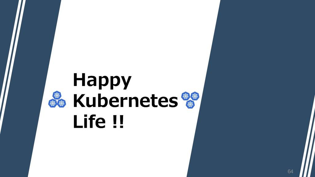 Happy Kubernetes Life !! Happy Kubernetes Life ...