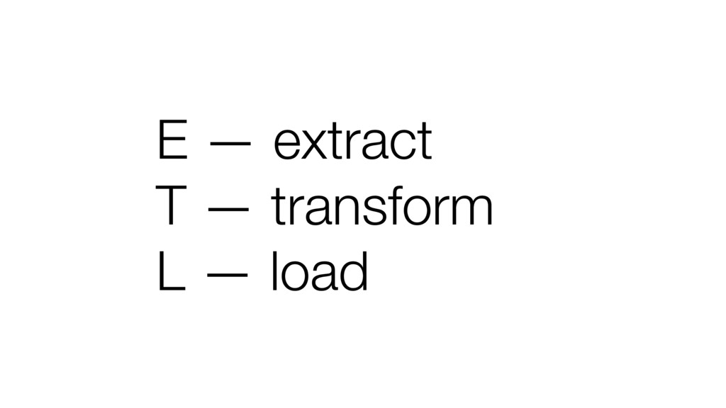 E — extract T — transform L — load