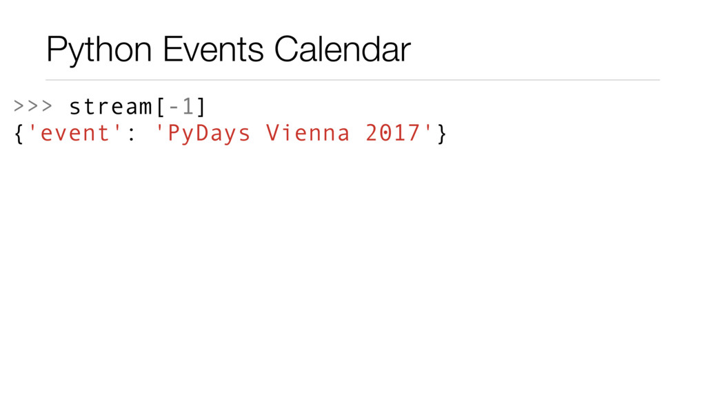 Python Events Calendar >>> stream[-1] {'event':...