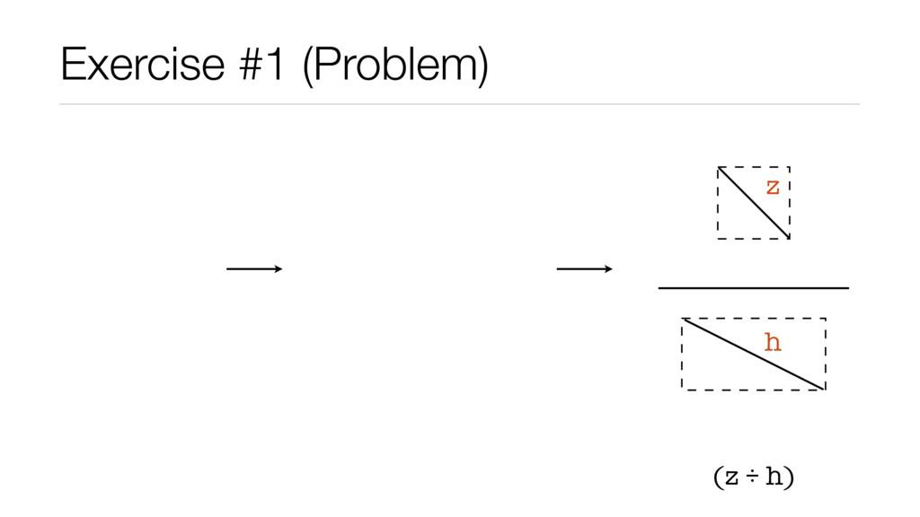 Exercise #1 (Problem) (z ÷ h) z h