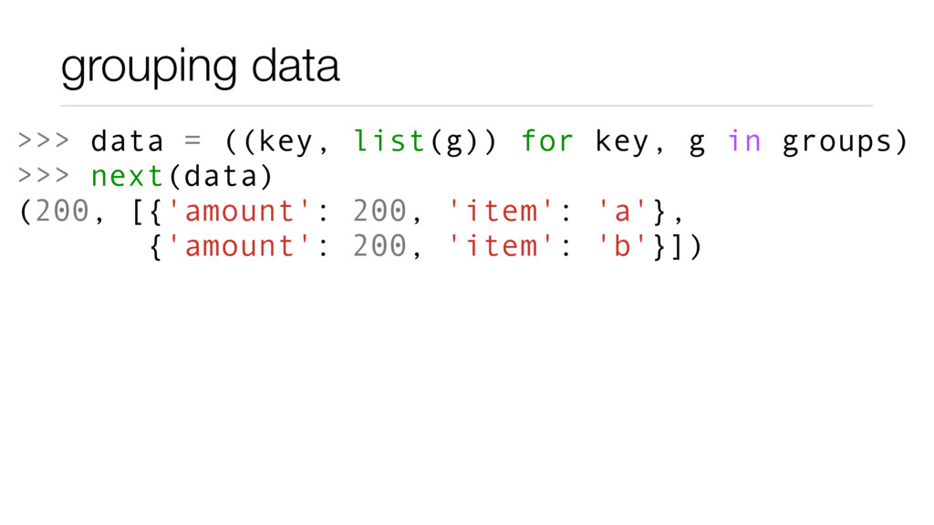 grouping data >>> data = ((key, list(g)) for ke...