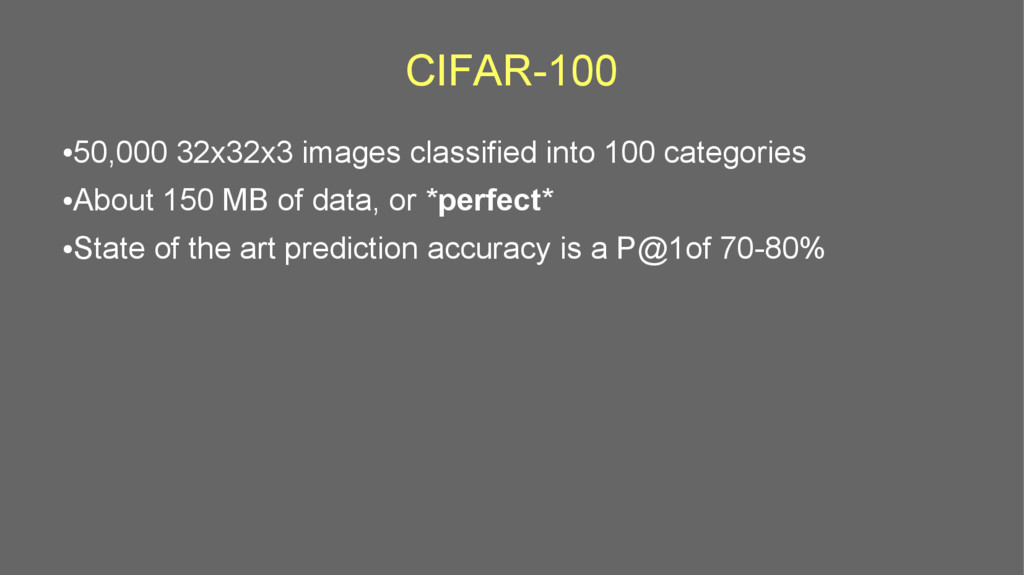 CIFAR-100 ● 50,000 32x32x3 images classified in...