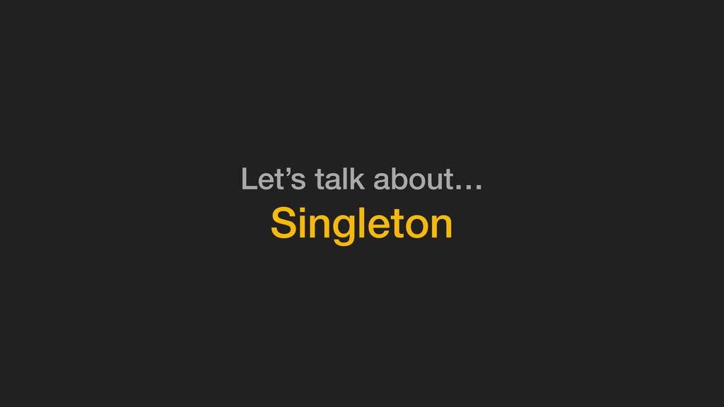 Let's talk about… Singleton