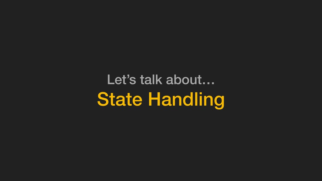 Let's talk about… State Handling