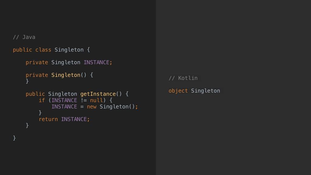 // Kotlin object Singleton // Java public class...