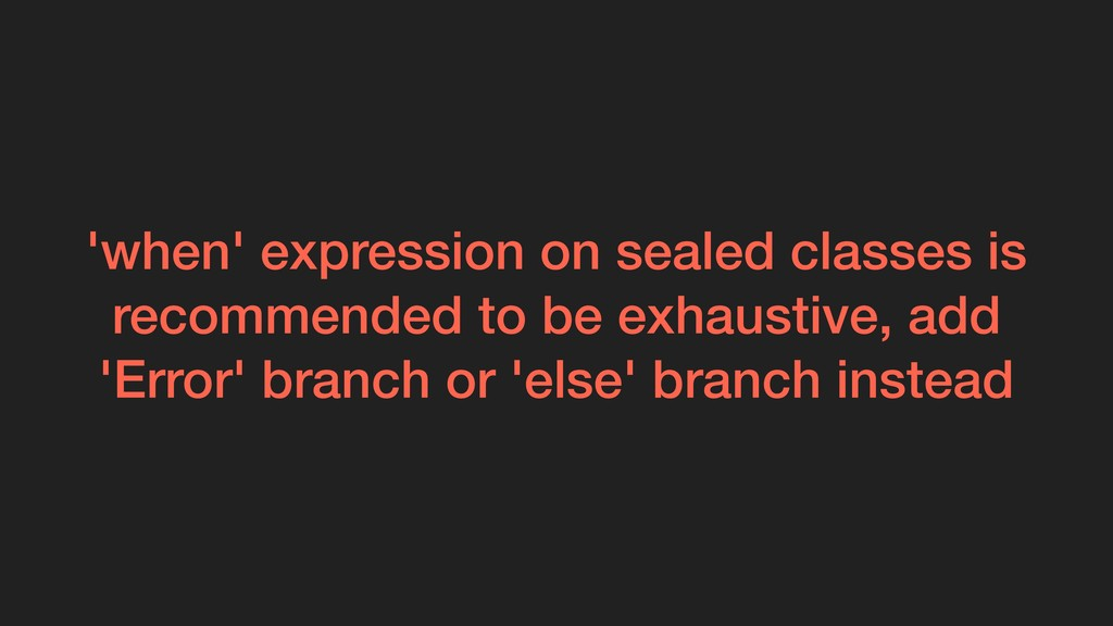'when' expression on sealed classes is recommen...