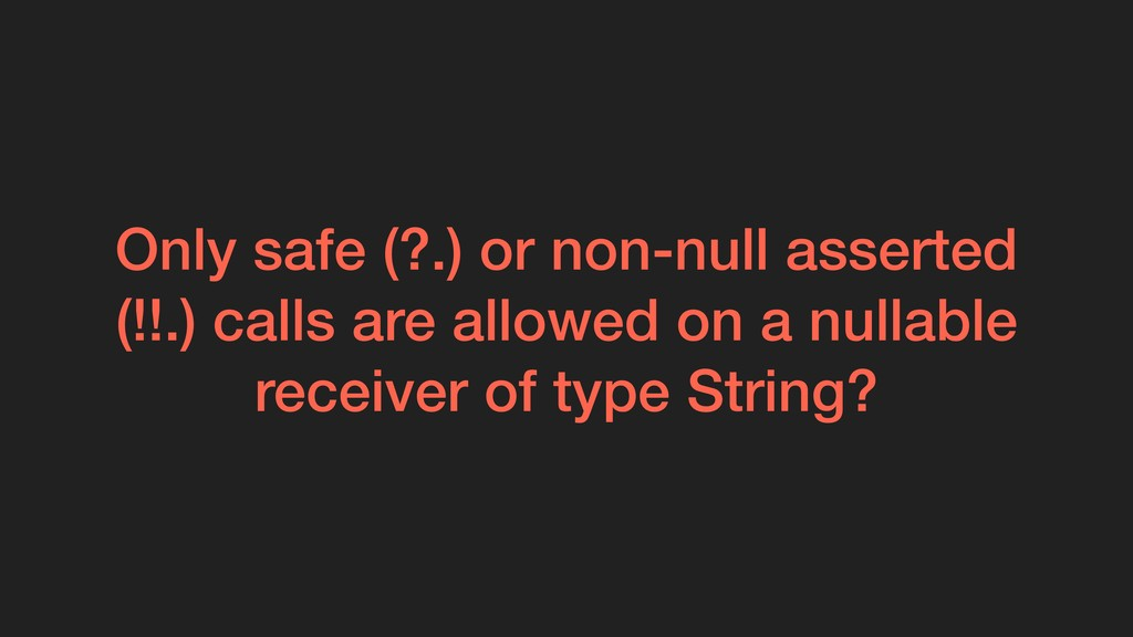 Only safe (?.) or non-null asserted (!!.) calls...