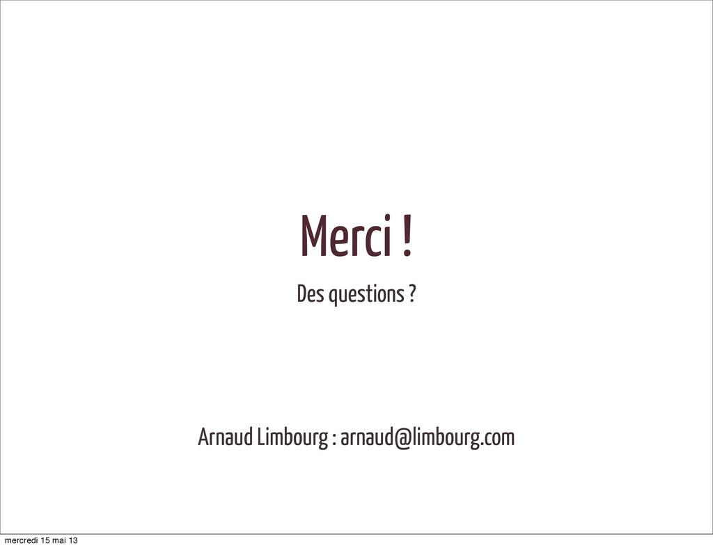 Merci ! Des questions ? Arnaud Limbourg : arnau...