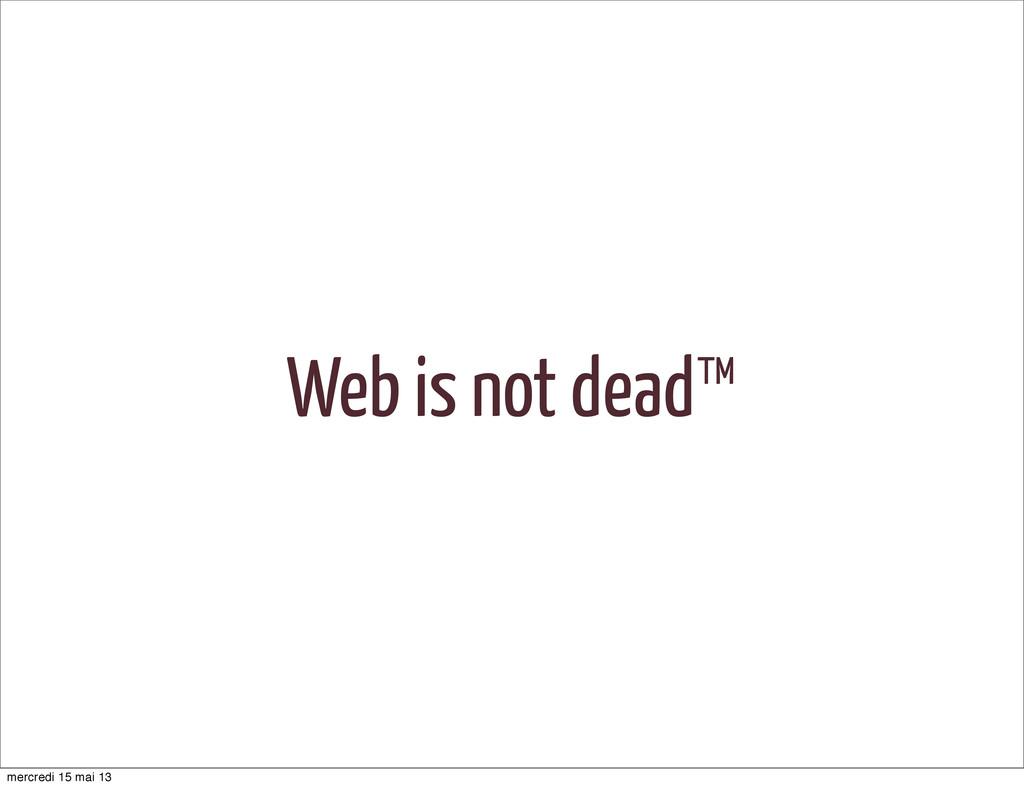 Web is not dead™ mercredi 15 mai 13
