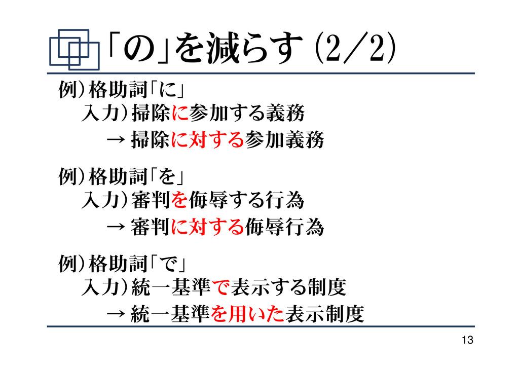 13 「の」を減らす (2/2) 例)格助詞「に」 入力)掃除に参加する義務 → 掃除に対する...