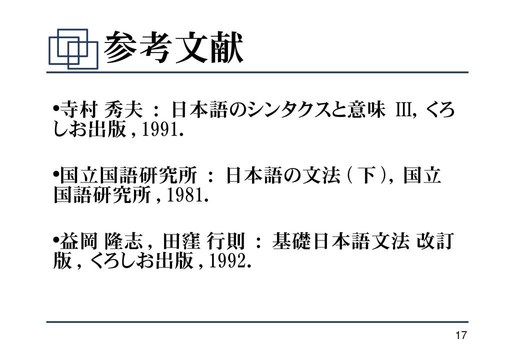 17 参考文献 ●寺村 秀夫 : 日本語のシンタクスと意味 III, くろ しお出版 , 19...