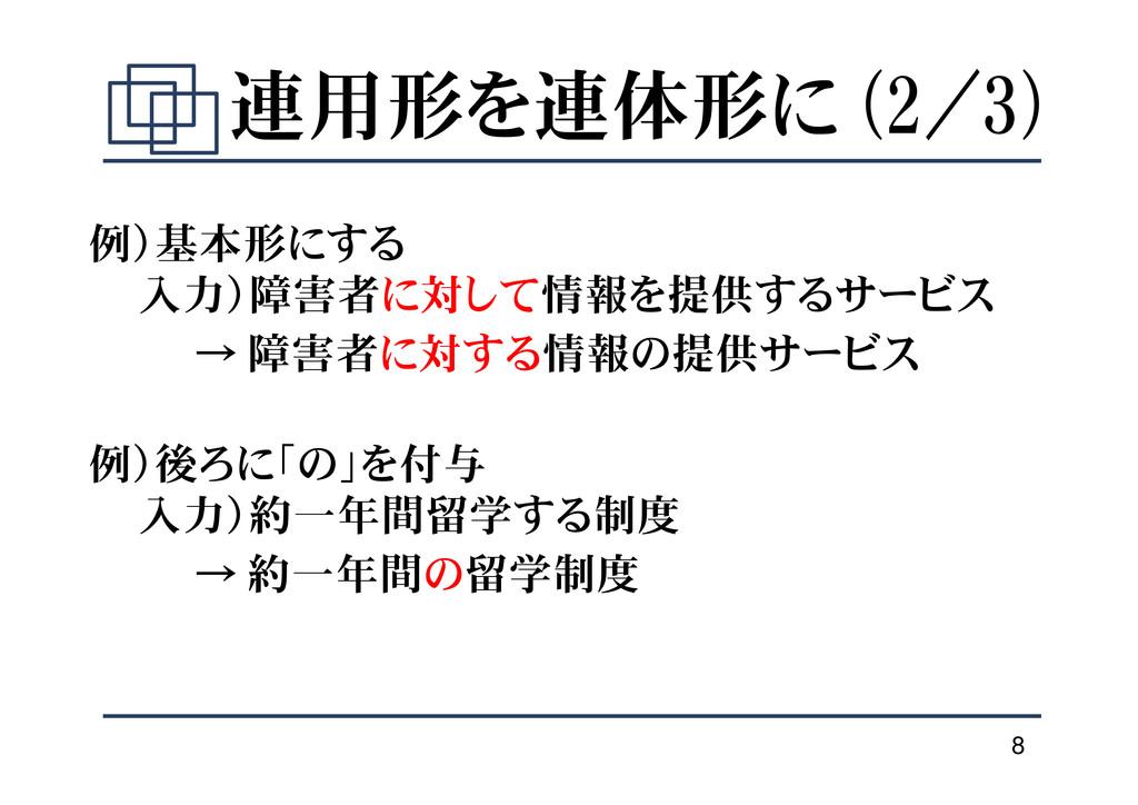 8 連用形を連体形に (2/3) 例)基本形にする 入力)障害者に対して情報を提供するサービス...