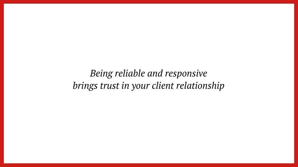 Being reliable and responsive   brings trust in...