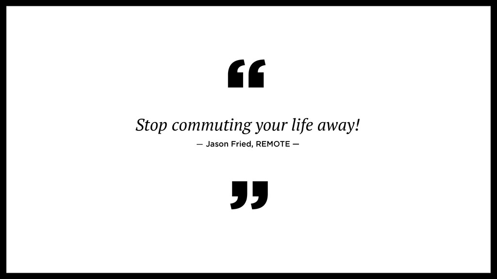 Stop commuting your life away!   ― Jason Fried,...