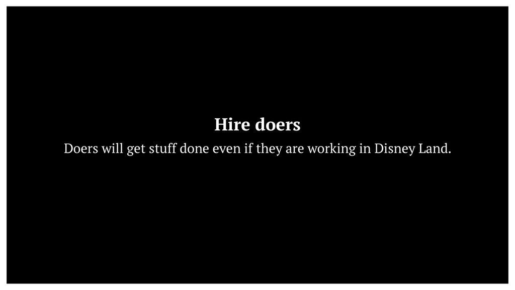 Hire doers  Doers will get stuff done even if ...