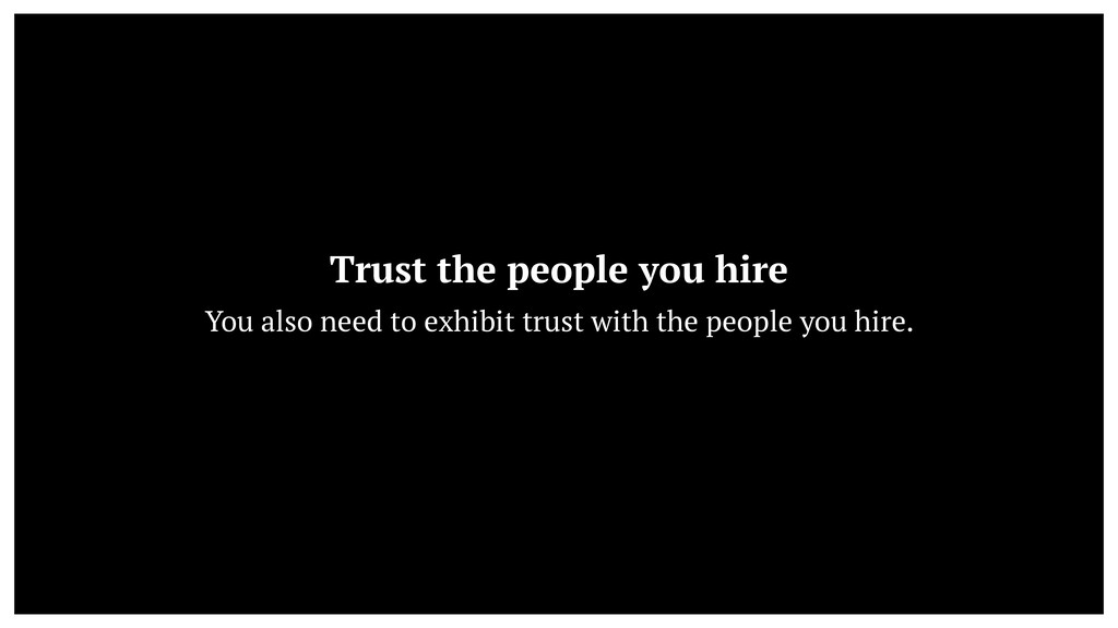 Trust the people you hire  You also need to ex...