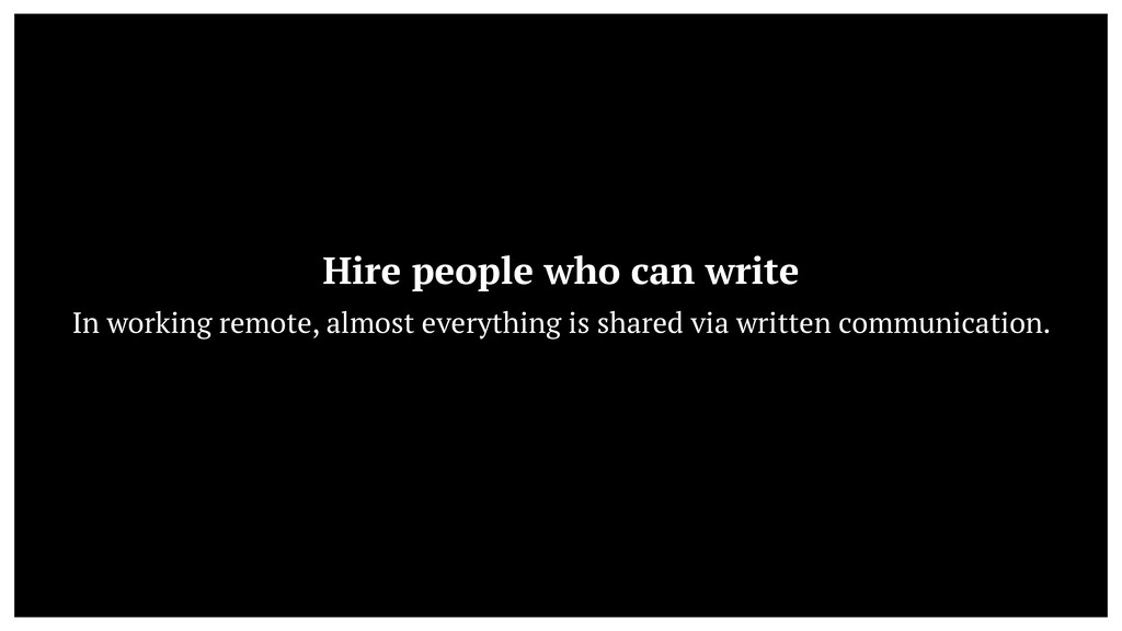 Hire people who can write  In working remote, ...