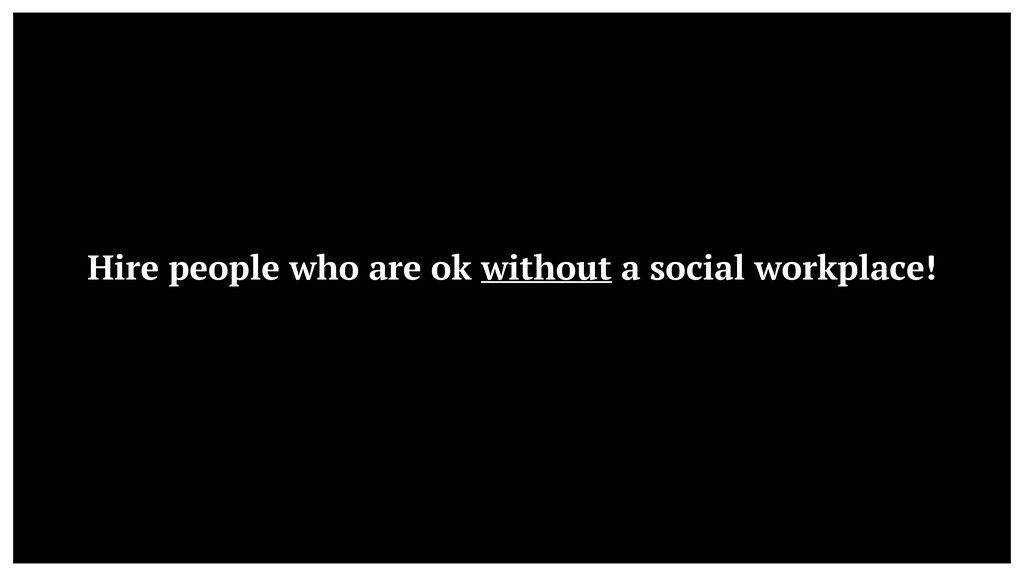 Hire people who are ok without a social workpla...