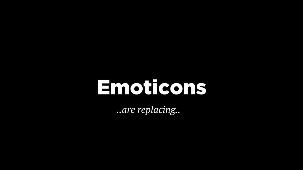 Emoticons ..are replacing..
