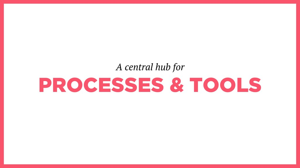 PROCESSES & TOOLS A central hub for