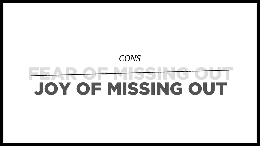 FEAR OF MISSING OUT CONS JOY OF MISSING OUT