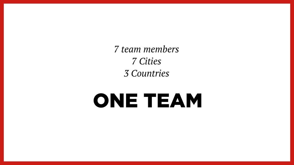 ONE TEAM 7 team members   7 Cities   3 Countries