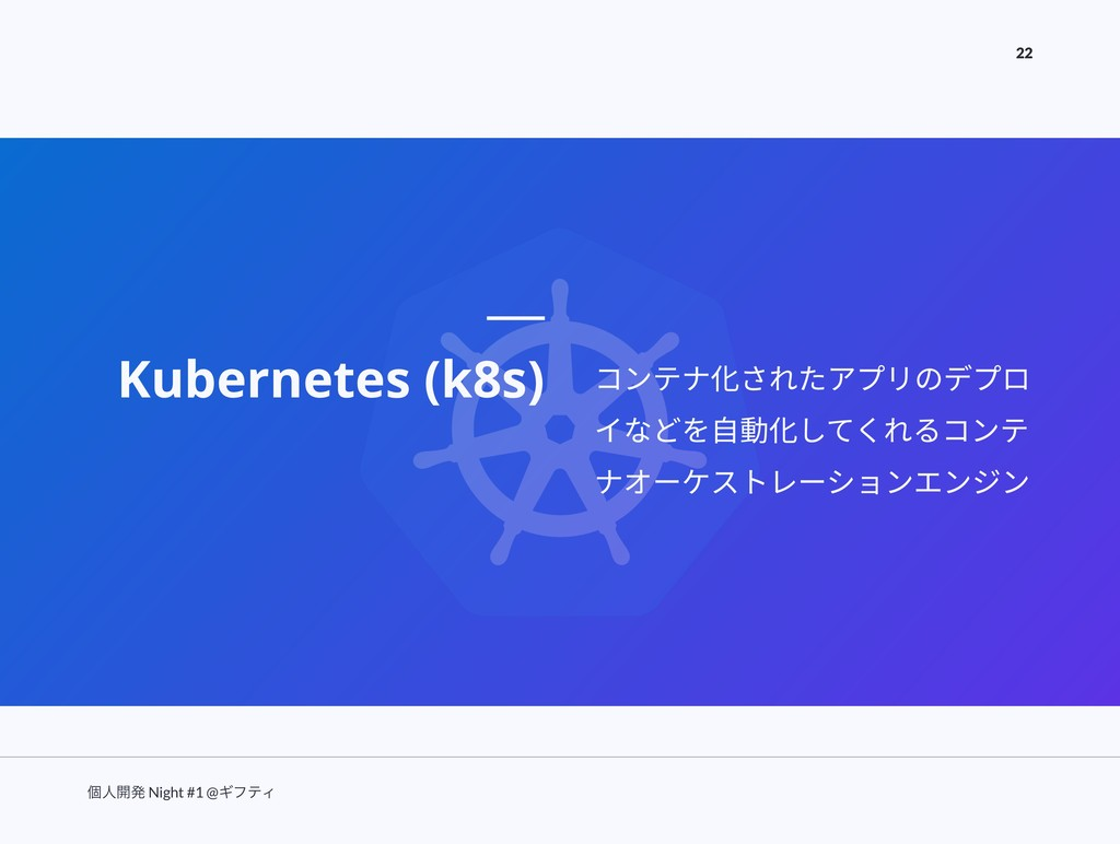 ݸਓ։ൃ Night #1 @ΪϑςΟ 22 Kubernetes (k8s) コンテナ化され...