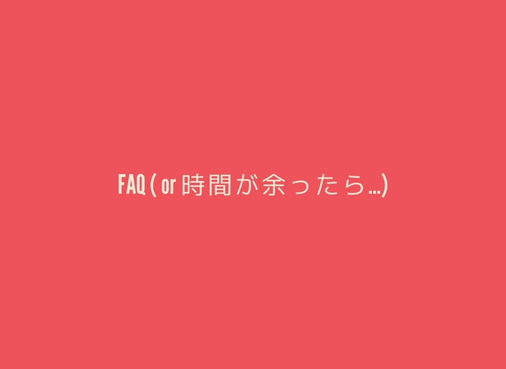 FAQ ( or 時間が余ったら…)