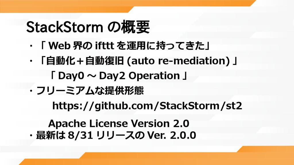 StackStorm の概要 ・「 Web 界の ifttt を運用に持ってきた」 ・「自動化...