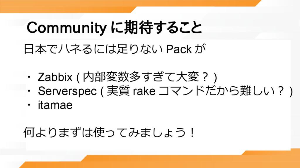Community に期待すること 日本でハネるには足りない Pack が ・ Zabbix ...