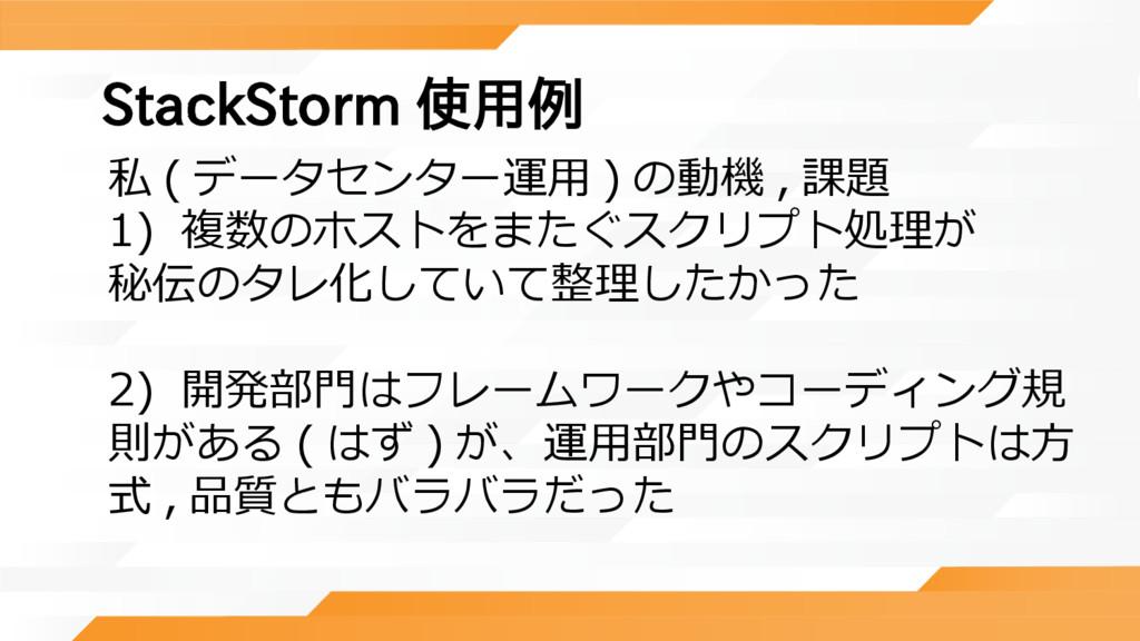 StackStorm 使用例 私 ( データセンター運用 ) の動機 , 課題 1) 複数のホ...