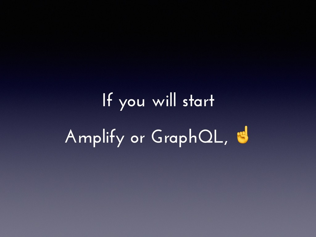 If you will start Amplify or GraphQL, ☝