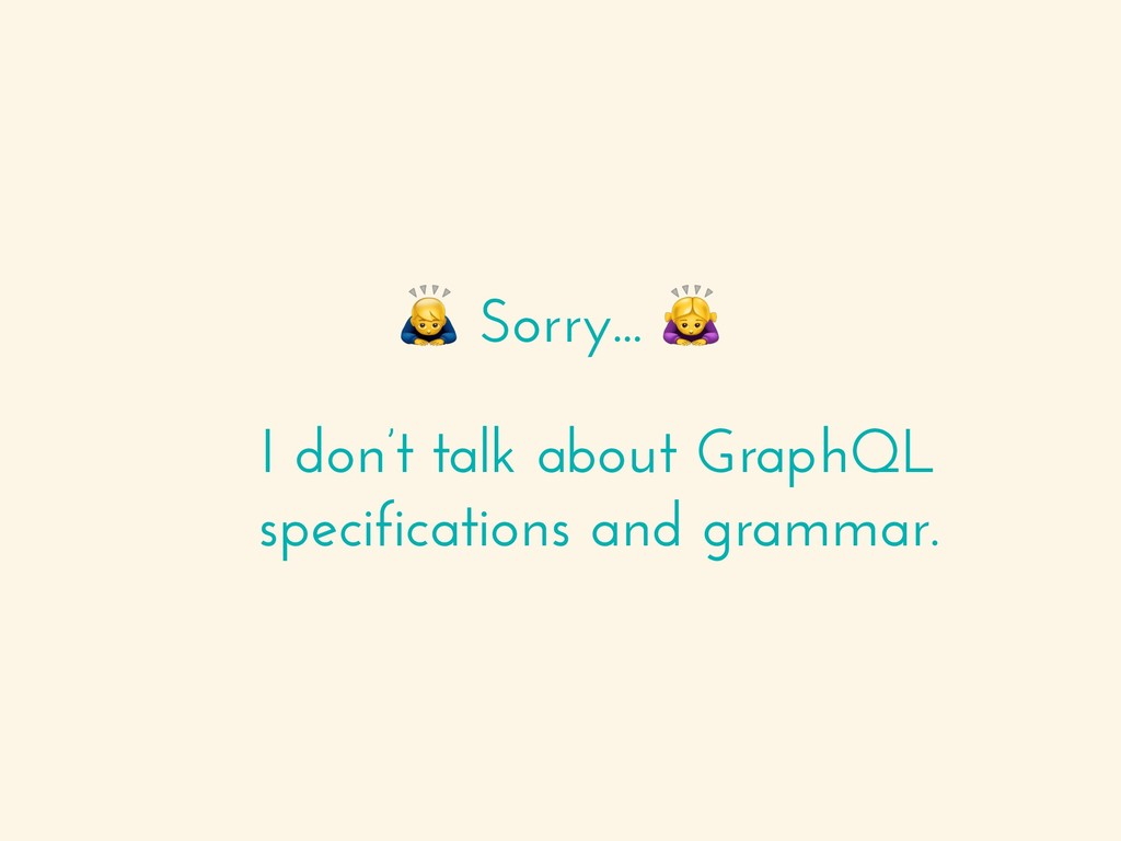 """Sorry... """" I don't talk about GraphQL specific..."""