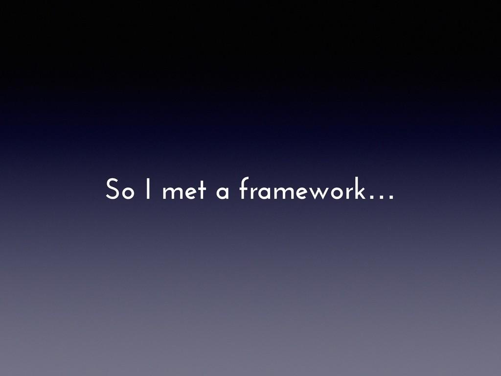 So I met a framework…