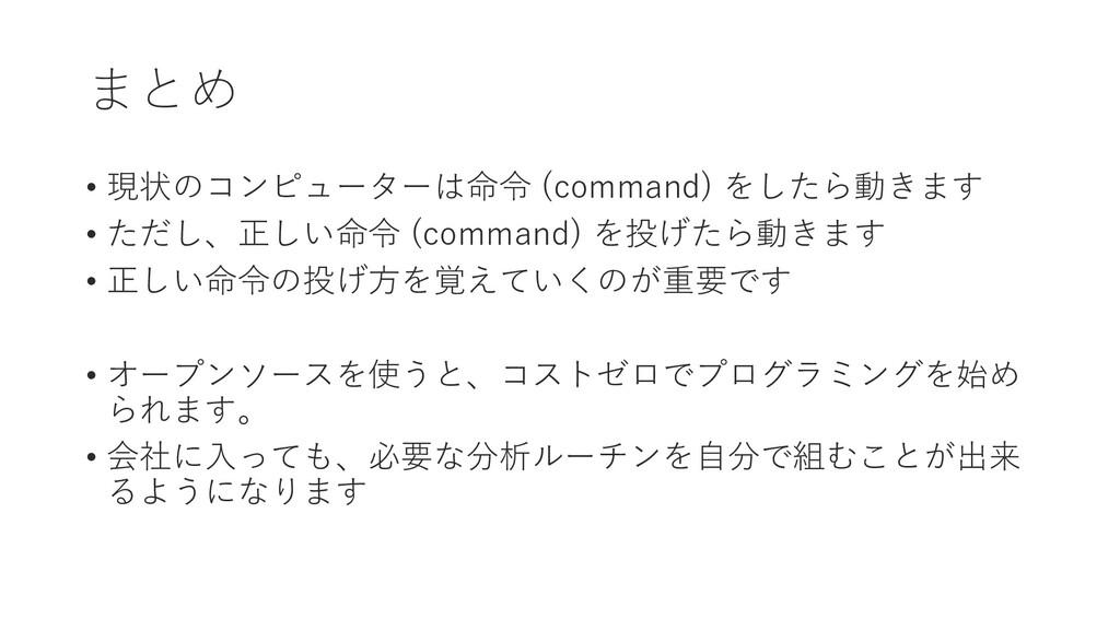 まとめ • 現状のコンピューターは命令 (command) をしたら動きます • ただし、正し...