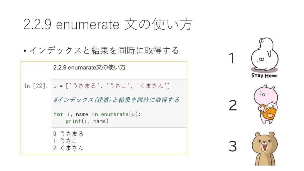 2.2.9 enumerate 文の使い方 • インデックスと結果を同時に取得する 1 2 3