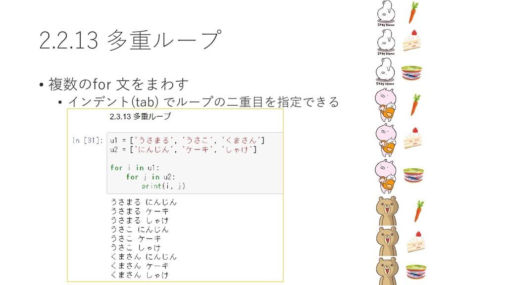 2.2.13 多重ループ • 複数のfor 文をまわす • インデント(tab) でループの二...
