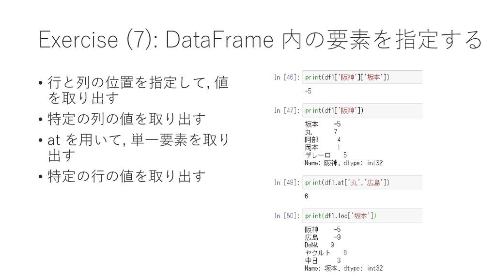 Exercise (7): DataFrame 内の要素を指定する • 行と列の位置を指定して...