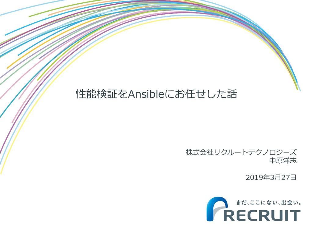 性能検証をAnsibleにお任せした話 株式会社リクルートテクノロジーズ 中原洋志 2019年...