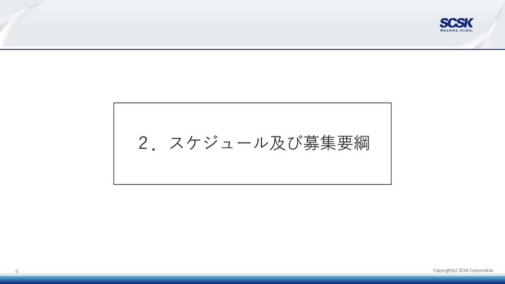 Copyright(c) SCSK Corporation 6 2.スケジュール及び募集要綱