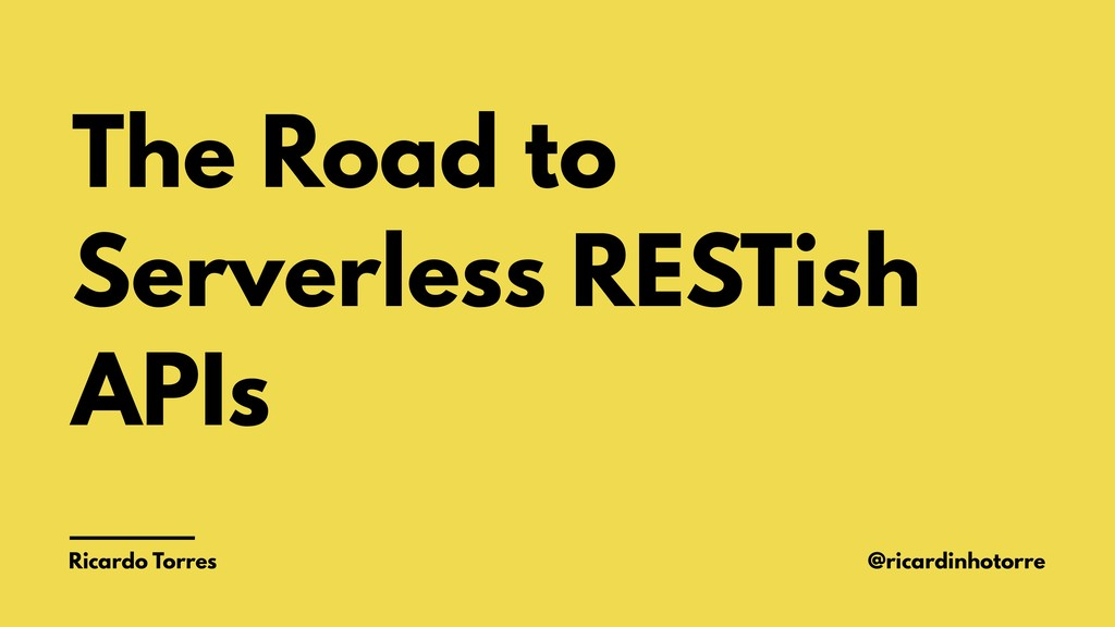 The Road to Serverless RESTish APIs Ricardo Tor...