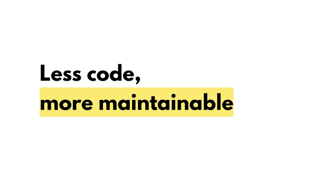 Less code, more maintainable