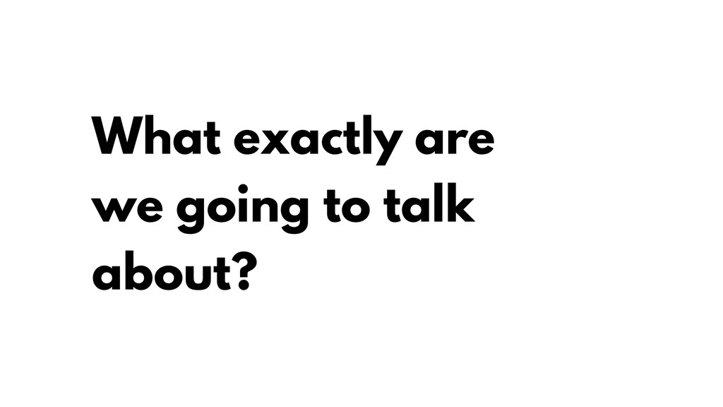 What exactly are we going to talk about?