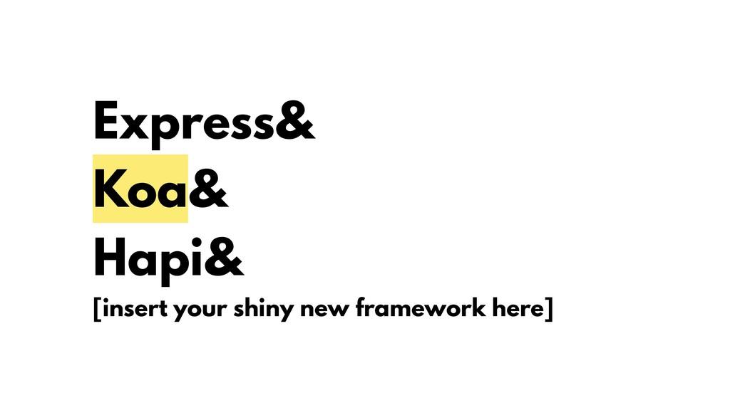 Express& Koa& Hapi& [insert your shiny new fram...