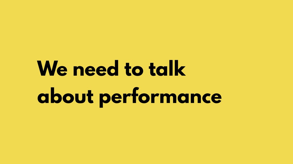 We need to talk about performance