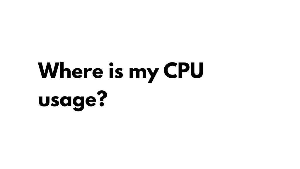 Where is my CPU usage?